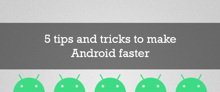 5 tips and tricks to make android faster