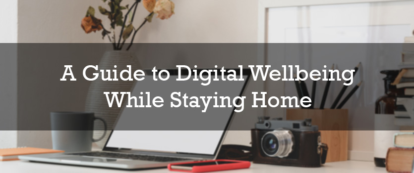 A Guide to Digital Wellbeing While Staying Home